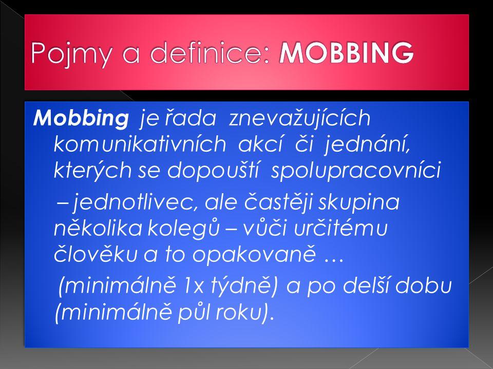 Mobbing je řada znevažujících komunikativních akcí či jednání, kterých se dopouští spolupracovníci – jednotlivec, ale častěji skupina několika kolegů – vůči určitému člověku a to opakovaně … (minimálně 1x týdně) a po delší dobu (minimálně půl roku).