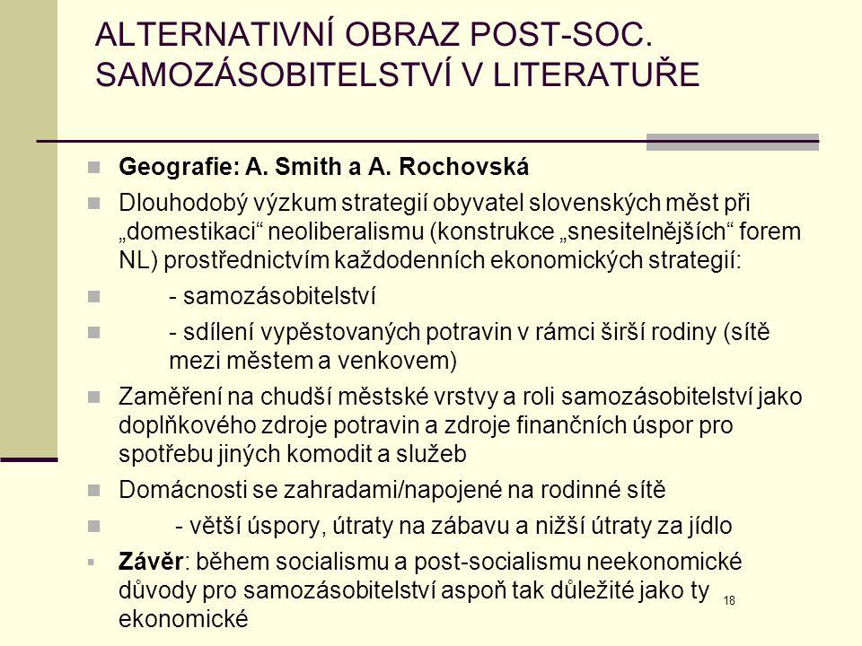 18 ALTERNATIVNÍ OBRAZ POST-SOC. SAMOZÁSOBITELSTVÍ V LITERATUŘE  Geografie: A. Smith a A. Rochovská  Dlouhodobý výzkum strategií obyvatel slovenských