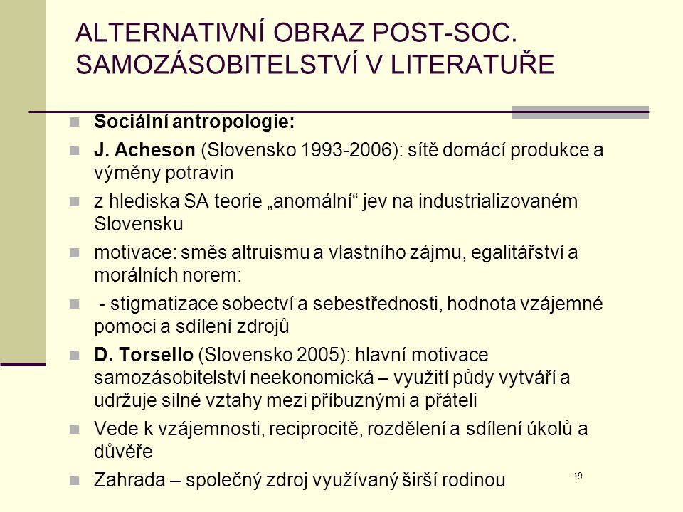 19 ALTERNATIVNÍ OBRAZ POST-SOC. SAMOZÁSOBITELSTVÍ V LITERATUŘE  Sociální antropologie:  J. Acheson (Slovensko 1993-2006): sítě domácí produkce a vým