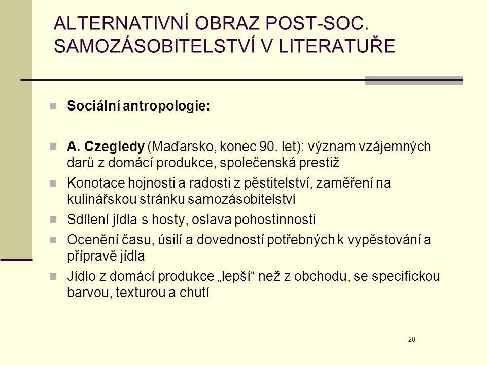 20 ALTERNATIVNÍ OBRAZ POST-SOC. SAMOZÁSOBITELSTVÍ V LITERATUŘE  Sociální antropologie:  A. Czegledy (Maďarsko, konec 90. let): význam vzájemných dar