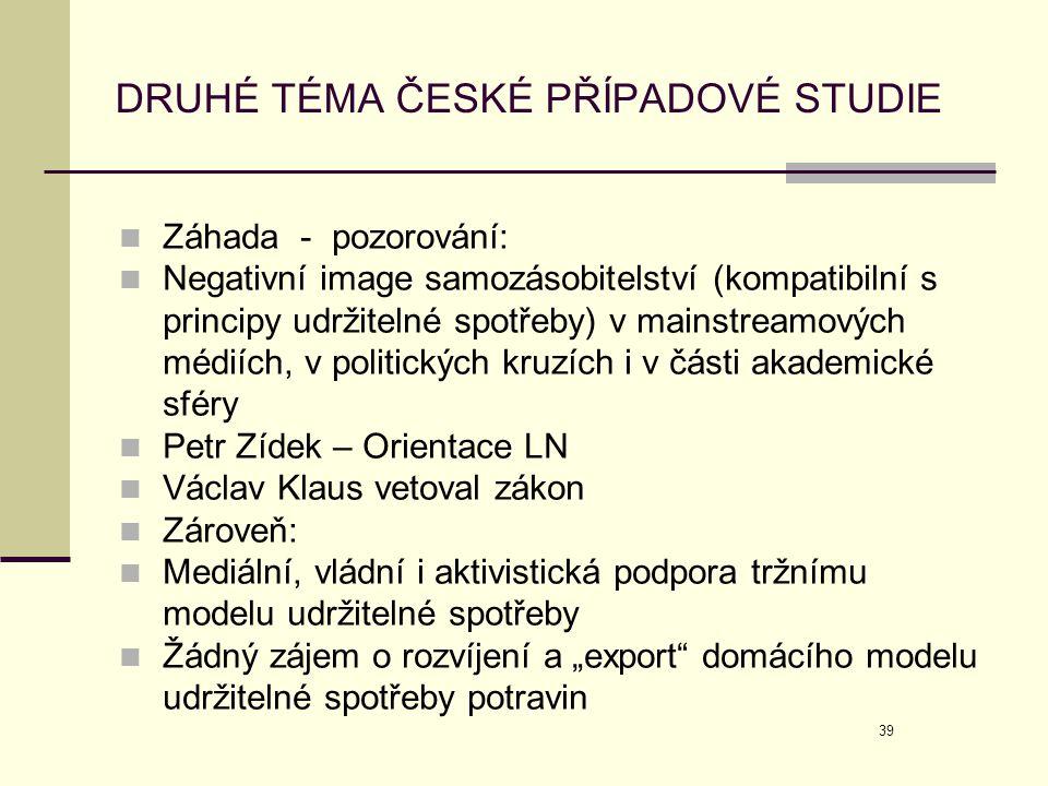 39 DRUHÉ TÉMA ČESKÉ PŘÍPADOVÉ STUDIE  Záhada - pozorování:  Negativní image samozásobitelství (kompatibilní s principy udržitelné spotřeby) v mainst