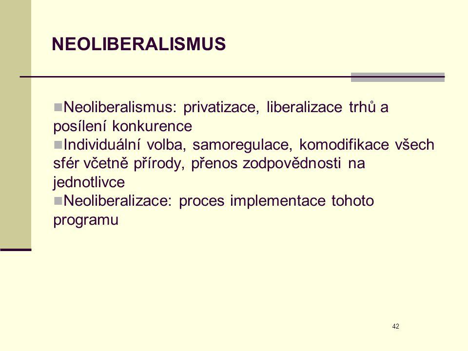 42 NEOLIBERALISMUS  Neoliberalismus: privatizace, liberalizace trhů a posílení konkurence  Individuální volba, samoregulace, komodifikace všech sfér
