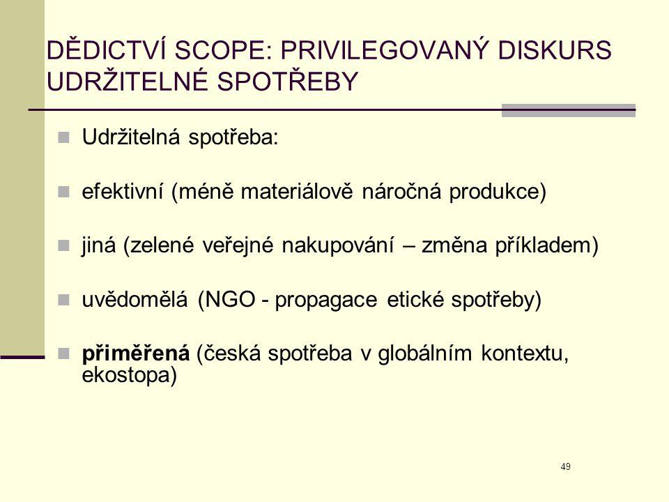 49 DĚDICTVÍ SCOPE: PRIVILEGOVANÝ DISKURS UDRŽITELNÉ SPOTŘEBY  Udržitelná spotřeba:  efektivní (méně materiálově náročná produkce)  jiná (zelené veř