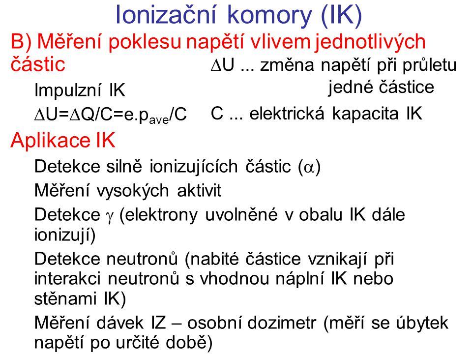 Ionizační komory (IK) B) Měření poklesu napětí vlivem jednotlivých částic Impulzní IK  U=  Q/C=e.p ave /C Aplikace IK Detekce silně ionizujících čás