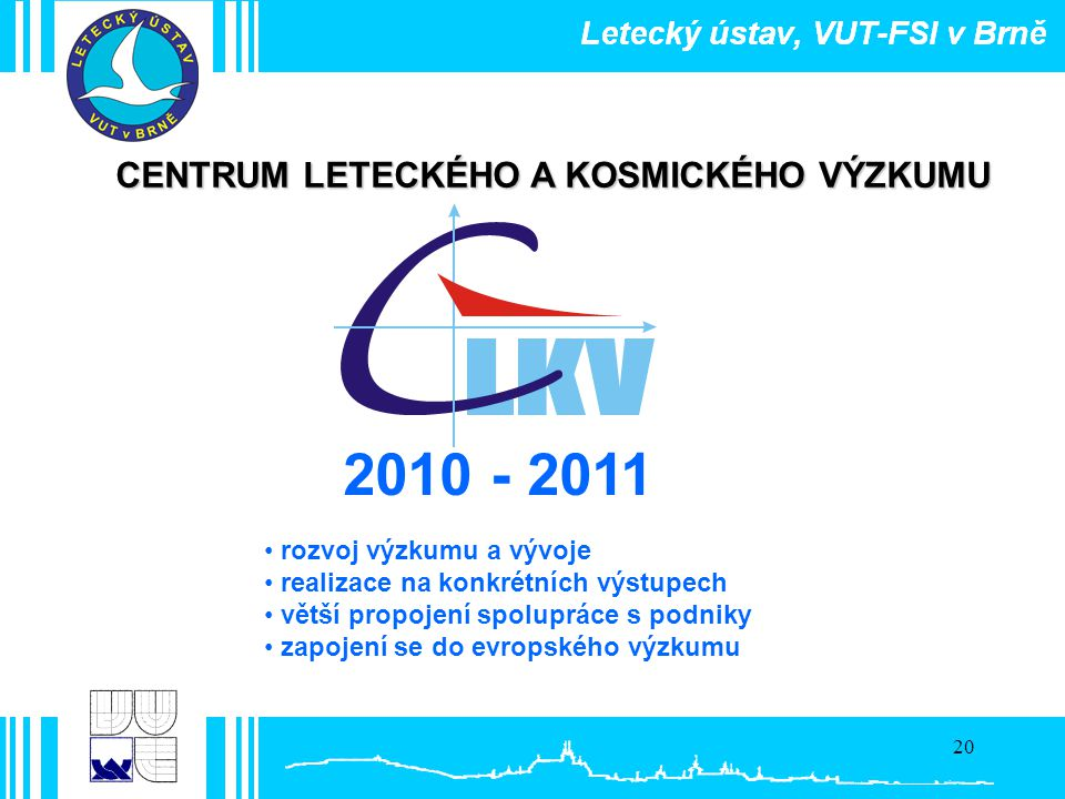 20 2010 - 2011 CENTRUM LETECKÉHO A KOSMICKÉHO VÝZKUMU • rozvoj výzkumu a vývoje • realizace na konkrétních výstupech • větší propojení spolupráce s po