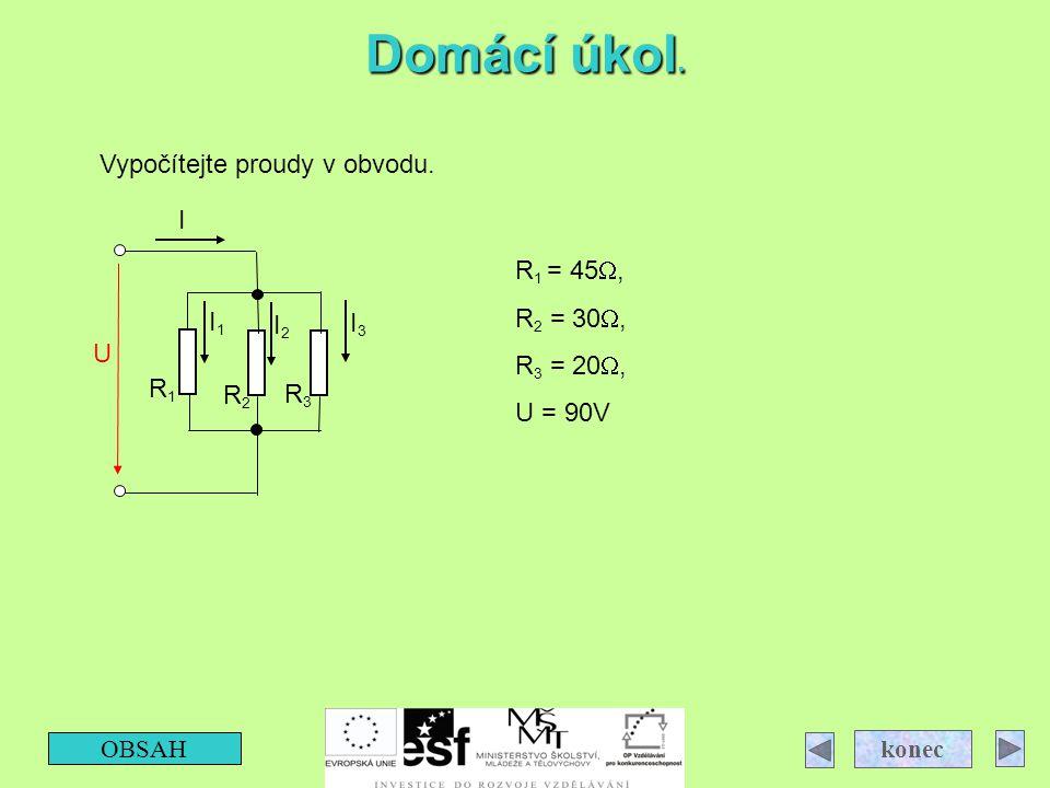 Domácí úkol. OBSAH konec R3R3 R2R2 R1R1 I3I3 I2I2 I1I1 I U Vypočítejte proudy v obvodu. R 1 = 45 , R 2 = 30 , R 3 = 20 , U = 90V