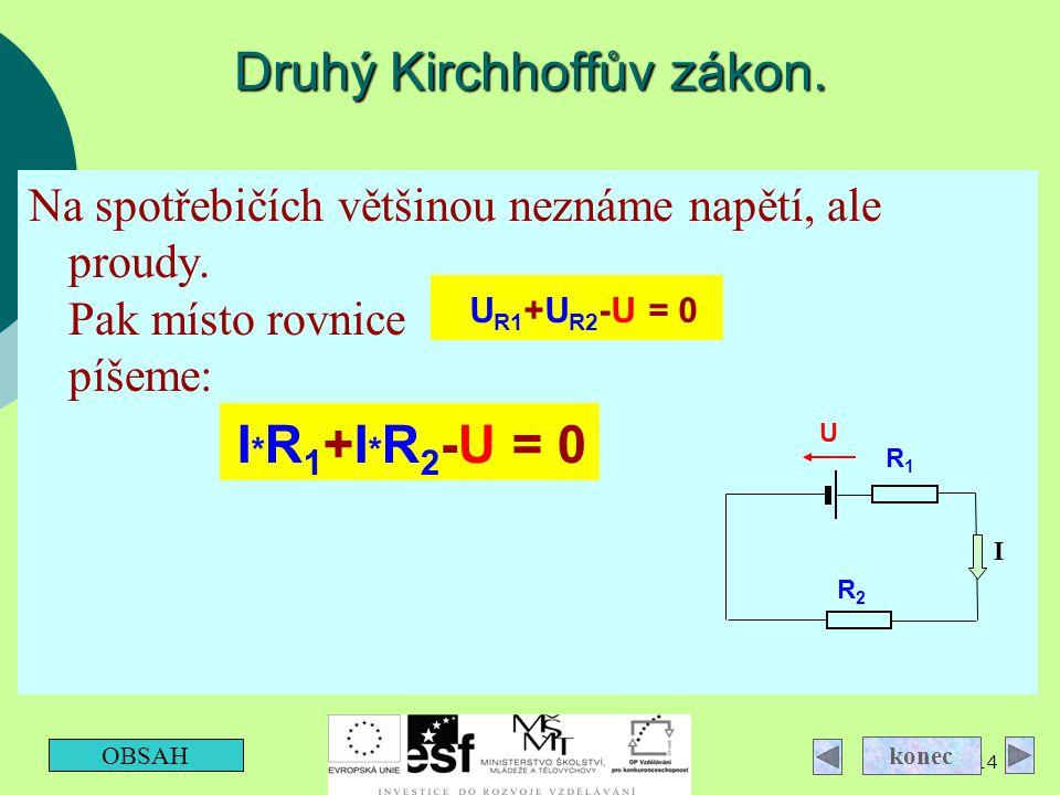 14 Druhý Kirchhoffův zákon. Na spotřebičích většinou neznáme napětí, ale proudy. Pak místo rovnice píšeme: OBSAH konec I * R 1 +I * R 2 -U = 0 U R1 +U