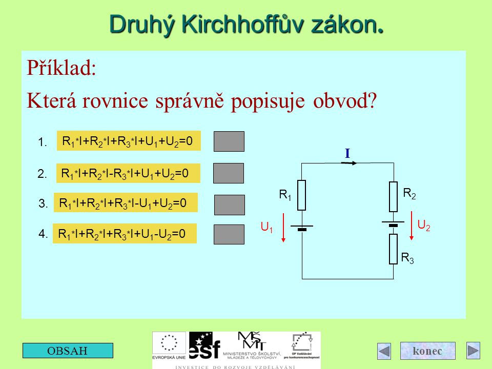Druhý Kirchhoffův zákon. OBSAH konec Příklad: Která rovnice správně popisuje obvod? U1U1 U2U2 I R3R3 R2R2 R1R1 R 1 * I+R 2 * I+R 3 * I+U 1 +U 2 =0 R 1
