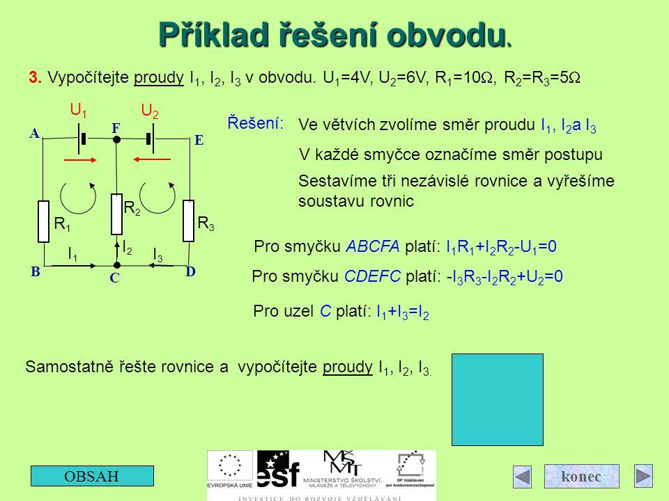 Příklad řešení obvodu. OBSAH konec 3. Vypočítejte proudy I 1, I 2, I 3 v obvodu. U 1 =4V, U 2 =6V, R 1 =10 , R 2 =R 3 =5  R3R3 R2R2 R1R1 I3I3 I2I2 I