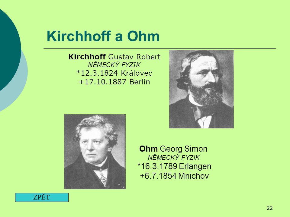 22 Kirchhoff a Ohm Kirchhoff Gustav Robert NĚMECKÝ FYZIK *12.3.1824 Královec +17.10.1887 Berlín ZPĚT Ohm Georg Simon NĚMECKÝ FYZIK *16.3.1789 Erlangen