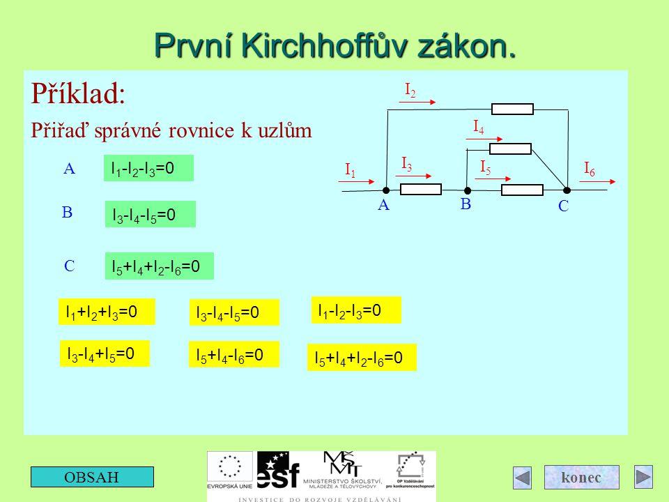 První Kirchhoffův zákon. Příklad: Přiřaď správné rovnice k uzlům OBSAH konec A I6I6 I2I2 I1I1 I5I5 I4I4 I3I3 B C A B C I 1 +I 2 +I 3 =0 I 1 -I 2 -I 3