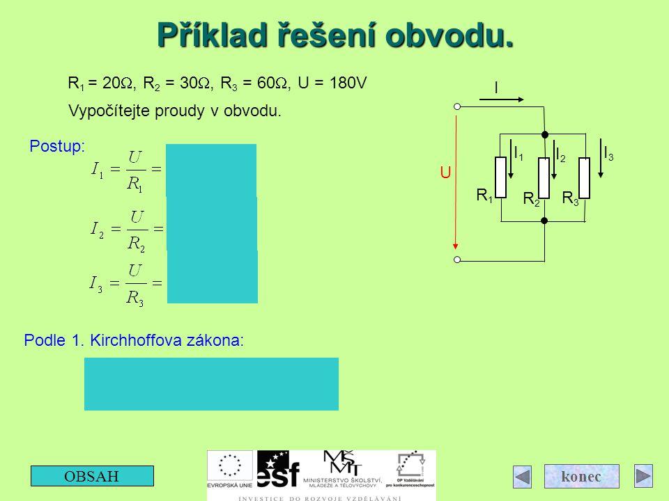Příklad řešení obvodu. OBSAH konec R3R3 R2R2 R1R1 I3I3 I2I2 I1I1 I U R 1 = 20 , R 2 = 30 , R 3 = 60 , U = 180V Vypočítejte proudy v obvodu. Postup: