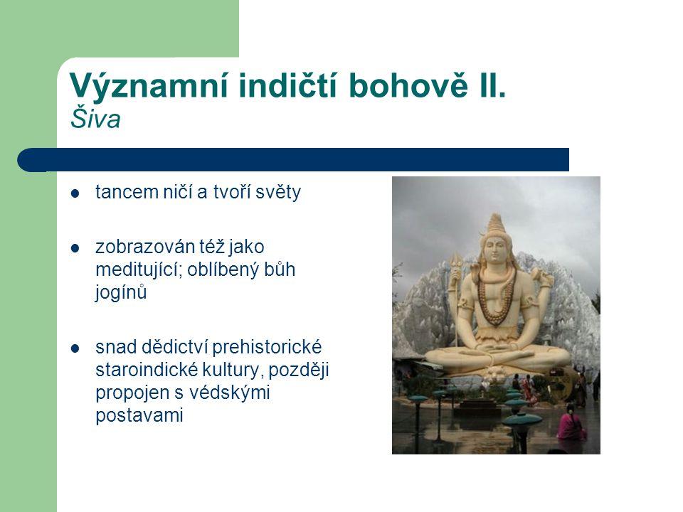 Významní indičtí bohově II. Šiva  tancem ničí a tvoří světy  zobrazován též jako meditující; oblíbený bůh jogínů  snad dědictví prehistorické staro