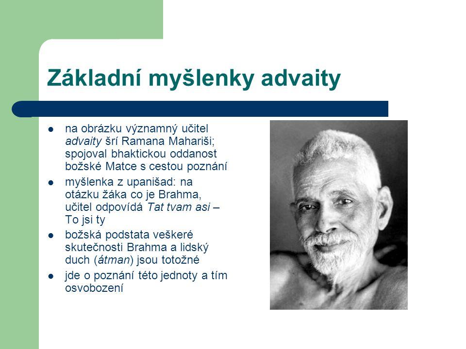 Základní myšlenky advaity  na obrázku významný učitel advaity šrí Ramana Mahariši; spojoval bhaktickou oddanost božské Matce s cestou poznání  myšlenka z upanišad: na otázku žáka co je Brahma, učitel odpovídá Tat tvam asi – To jsi ty  božská podstata veškeré skutečnosti Brahma a lidský duch (átman) jsou totožné  jde o poznání této jednoty a tím osvobození