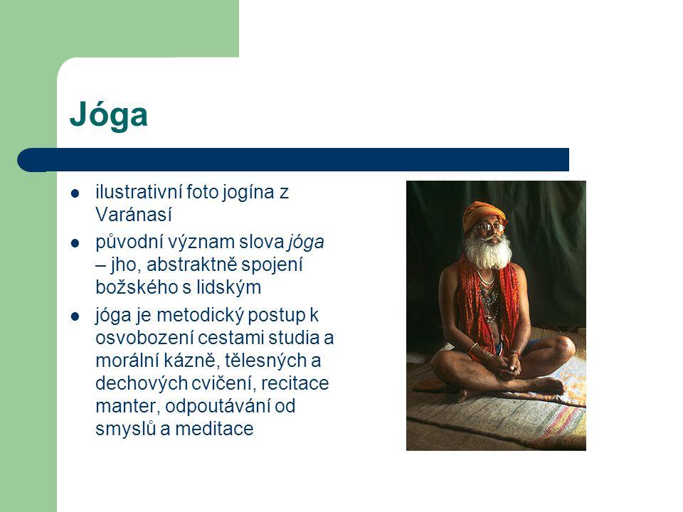 Jóga  ilustrativní foto jogína z Varánasí  původní význam slova jóga – jho, abstraktně spojení božského s lidským  jóga je metodický postup k osvobození cestami studia a morální kázně, tělesných a dechových cvičení, recitace manter, odpoutávání od smyslů a meditace
