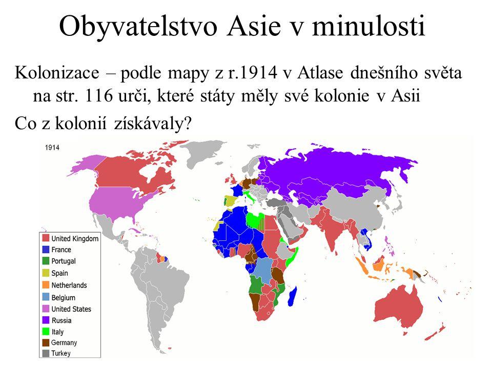 Obyvatelstvo Asie v minulosti Kolonizace – podle mapy z r.1914 v Atlase dnešního světa na str. 116 urči, které státy měly své kolonie v Asii Co z kolo