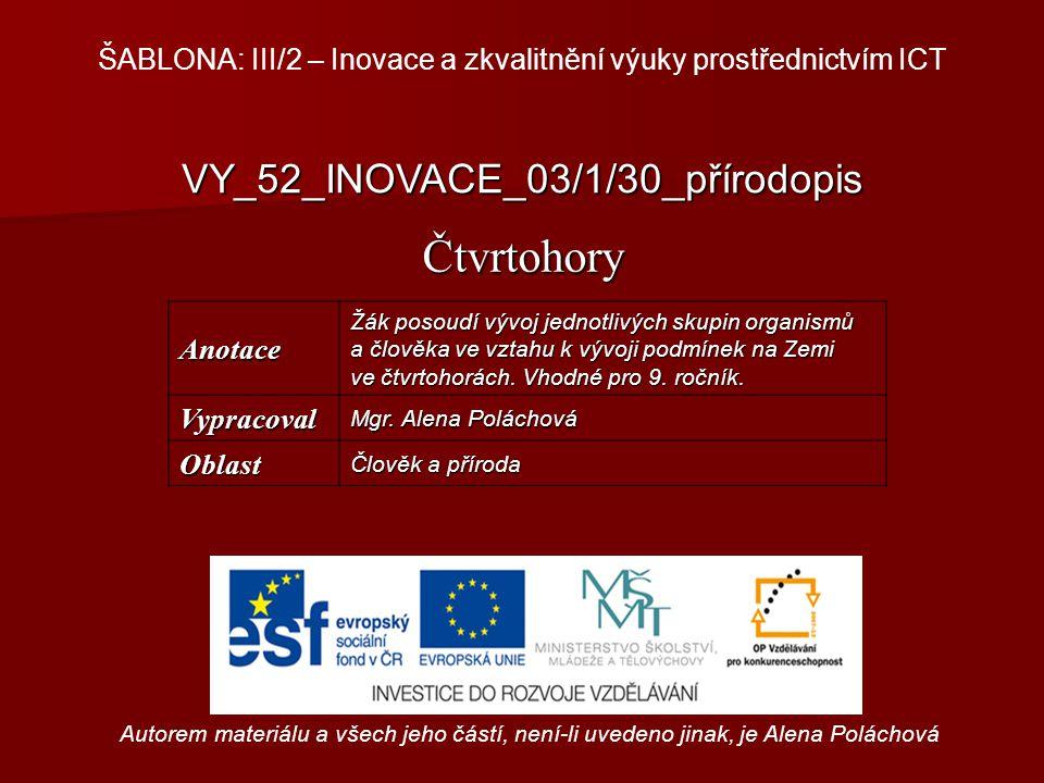 VY_52_INOVACE_03/1/30_přírodopis Čtvrtohory Autorem materiálu a všech jeho částí, není-li uvedeno jinak, je Alena Poláchová ŠABLONA: III/2 – Inovace a zkvalitnění výuky prostřednictvím ICTAnotace Žák posoudí vývoj jednotlivých skupin organismů a člověka ve vztahu k vývoji podmínek na Zemi ve čtvrtohorách.