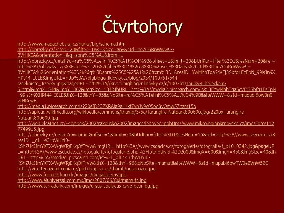 Čtvrtohory http://www.mapachebska.cz/hurka/big/schema.htm http://obrazky.cz/?step=20&filter=1&s=&size=any&sId=ne7O5RnWww9-- BVfHKEA&orientation=&q=spra%C5%A1&from=1 http://obrazky.cz/detail?q=ra%C5%A1elini%C5%A1t%C4%9B&offset=1&limit=20&bUrlPar=filter%3D1&resNum=20&ref= http%3A//obrazky.cz/%3Fstep%3D20%26filter%3D1%26s%3D%26size%3Dany%26sId%3Dne7O5RnWww9-- BVfHKEA%26orientation%3D%26q%3Dspra%25C5%25A1%26from%3D1&resID=YwMhhTqaScVFj3Sbfq1EzEpN_99lsJn9X HPt44_I0LE&imgURL=http%3A//bigbloger.lidovky.cz/blog/2034/100761/544- raseliniste_Jizerky.jpg&pageURL=http%3A//krejci.bigbloger.lidovky.cz/c/100761/Toulky-Libereckem- 5.html&imgX=544&imgY=362&imgSize=134&thURL=http%3A//media2.picsearch.com/is%3FYwMhhTqaScVFj3Sbfq1EzEpN _99lsJn9XHPt44_I0LE&thX=128&thY=85&qNoSite=ra%C5%A1elini%C5%A1t%C4%9B&siteWWW=&sId=mupubl6ow0n0- vcNRcwBToulky-Libereckem- 5.html&imgX=544&imgY=362&imgSize=134&thURL=http%3A//media2.picsearch.com/is%3FYwMhhTqaScVFj3Sbfq1EzEpN _99lsJn9XHPt44_I0LE&thX=128&thY=85&qNoSite=ra%C5%A1elini%C5%A1t%C4%9B&siteWWW=&sId=mupubl6ow0n0- vcNRcwB http://media1.picsearch.com/is?20sID23ZXRAia9aL1kf7vpJy9c05oq8yOmw5Zhzm15o http://upload.wikimedia.org/wikipedia/commons/thumb/5/5a/Tarangire-Natpark800600.jpg/220px-Tarangire- Natpark800600.jpg http://web.elsatnet.cz/~jcejpek/2002/rakousko2002/images/ledovec.jpghttp://www.mikroregionkrnovsko.cz/img/Foto/112 7749915.jpg http://obrazky.cz/detail?q=mamut&offset=1&limit=20&bUrlPar=filter%3D1&resNum=15&ref=http%3A//www.seznam.cz/& resID=_qIL143rbWHYi0- KShZUcJImYXTXvWgWTgEKqOfTfVw&imgURL=http%3A//www.zsdacice.cz/fotogalerie/fotografie/f_p1010342.jpg&pageUR L=http%3A//www.zsdacice.cz/fotogalerie/fotogalerie.php%3Ffotofotkyid%3D2000&imgX=600&imgY=450&imgSize=40&th URL=http%3A//media1.picsearch.com/is%3F_qIL143rbWHYi0- KShZUcJImYXTXvWgWTgEKqOfTfVw&thX=128&thY=96&qNoSite=mamut&siteWWW=&sId=mupubl6owTW0eBVnW5ZG http://vitejtenazemi.cenia.cz/pict/krajina_cs/thumb/nosorozec.jpg http://www.formel-dino.de/images/megaloceras.jpg http://www.elu