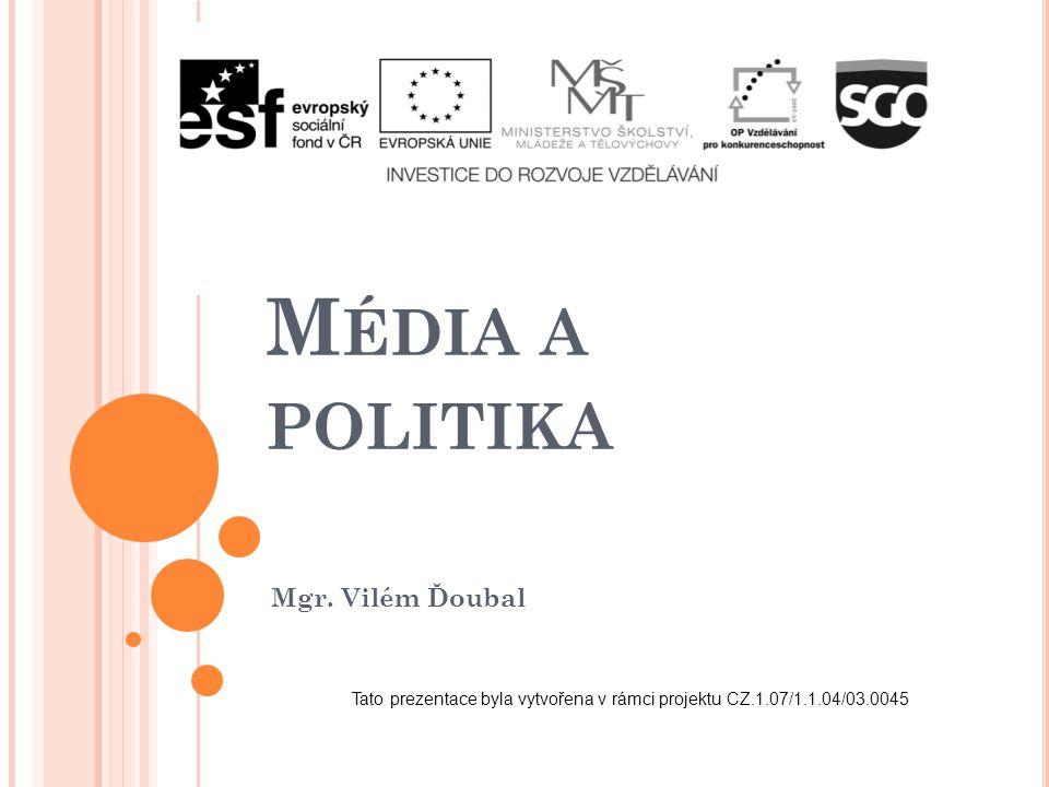 M ÉDIA A POLITIKA Mgr. Vilém Ďoubal Tato prezentace byla vytvořena v rámci projektu CZ.1.07/1.1.04/03.0045