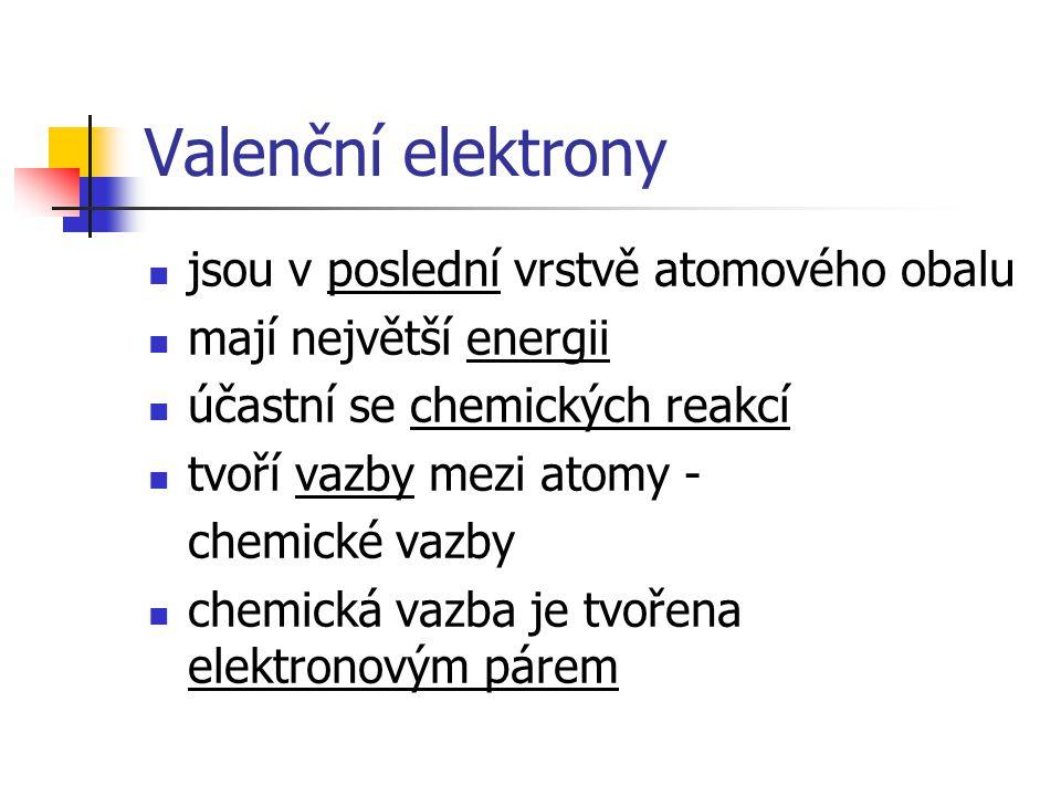 Valenční elektrony  jsou v poslední vrstvě atomového obalu  mají největší energii  účastní se chemických reakcí  tvoří vazby mezi atomy - chemické vazby  chemická vazba je tvořena elektronovým párem