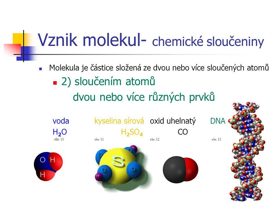 Vznik molekul- chemické sloučeniny  Molekula je částice složená ze dvou nebo více sloučených atomů  2) sloučením atomů dvou nebo více různých prvků vodakyselina sírováoxid uhelnatý DNA H 2 O H 2 SO 4 CO obr.