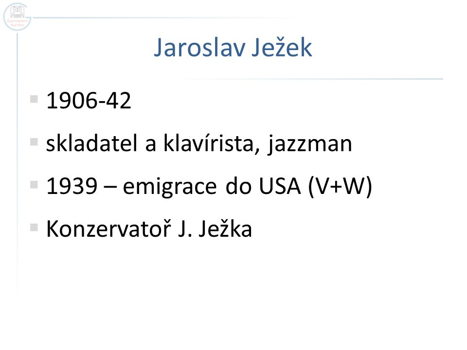 Jaroslav Ježek  1906-42  skladatel a klavírista, jazzman  1939 – emigrace do USA (V+W)  Konzervatoř J.