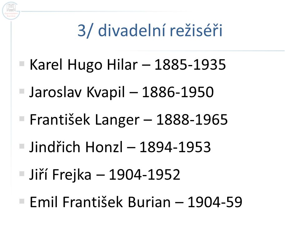 3/ divadelní režiséři  Karel Hugo Hilar – 1885-1935  Jaroslav Kvapil – 1886-1950  František Langer – 1888-1965  Jindřich Honzl – 1894-1953  Jiří Frejka – 1904-1952  Emil František Burian – 1904-59