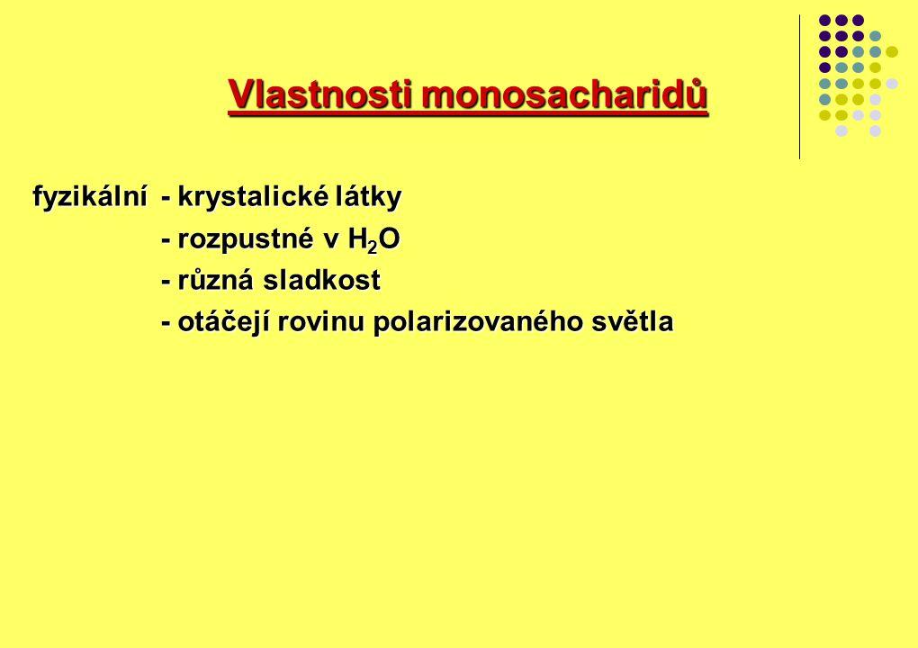 Vlastnosti monosacharidů Vlastnosti monosacharidů fyzikální- krystalické látky - rozpustné v H 2 O - různá sladkost - otáčejí rovinu polarizovaného sv