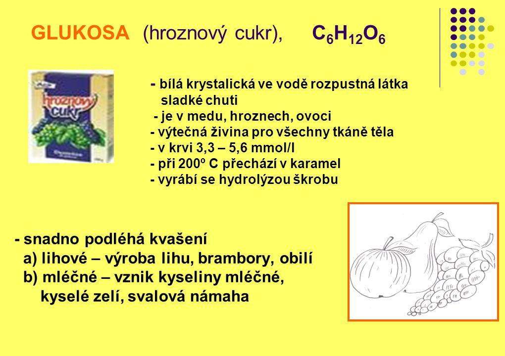 GLUKOSA (hroznový cukr), C 6 H 12 O 6 - snadno podléhá kvašení a) lihové – výroba lihu, brambory, obilí b) mléčné – vznik kyseliny mléčné, kyselé zelí