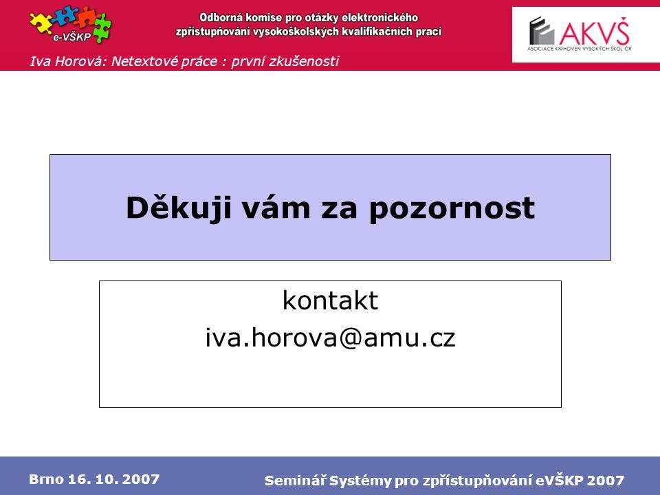 Iva Horová: Netextové práce : první zkušenosti Brno 16. 10. 2007 Seminář Systémy pro zpřístupňování eVŠKP 2007 Děkuji vám za pozornost kontakt iva.hor