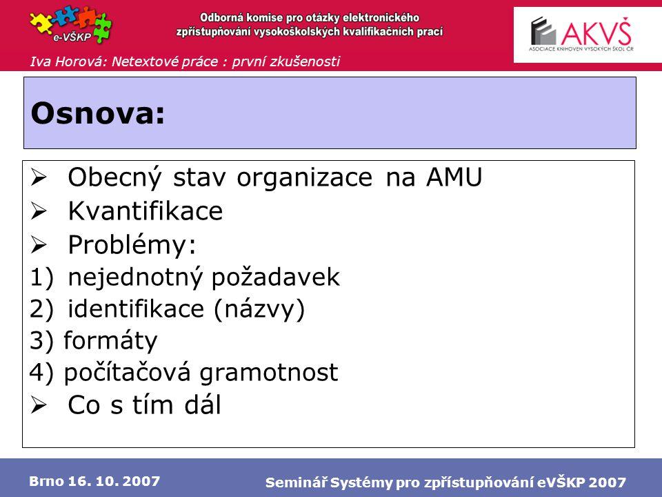 Iva Horová: Netextové práce : první zkušenosti Brno 16. 10. 2007 Seminář Systémy pro zpřístupňování eVŠKP 2007 Osnova:  Obecný stav organizace na AMU
