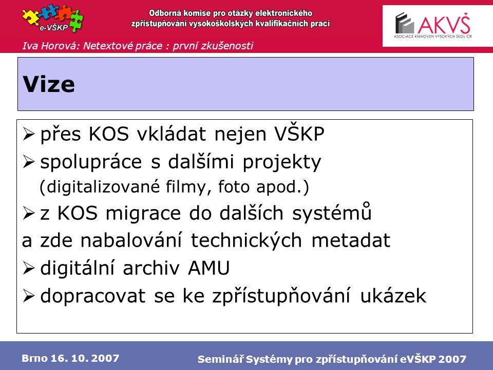 Iva Horová: Netextové práce : první zkušenosti Brno 16. 10. 2007 Seminář Systémy pro zpřístupňování eVŠKP 2007 Vize  přes KOS vkládat nejen VŠKP  sp