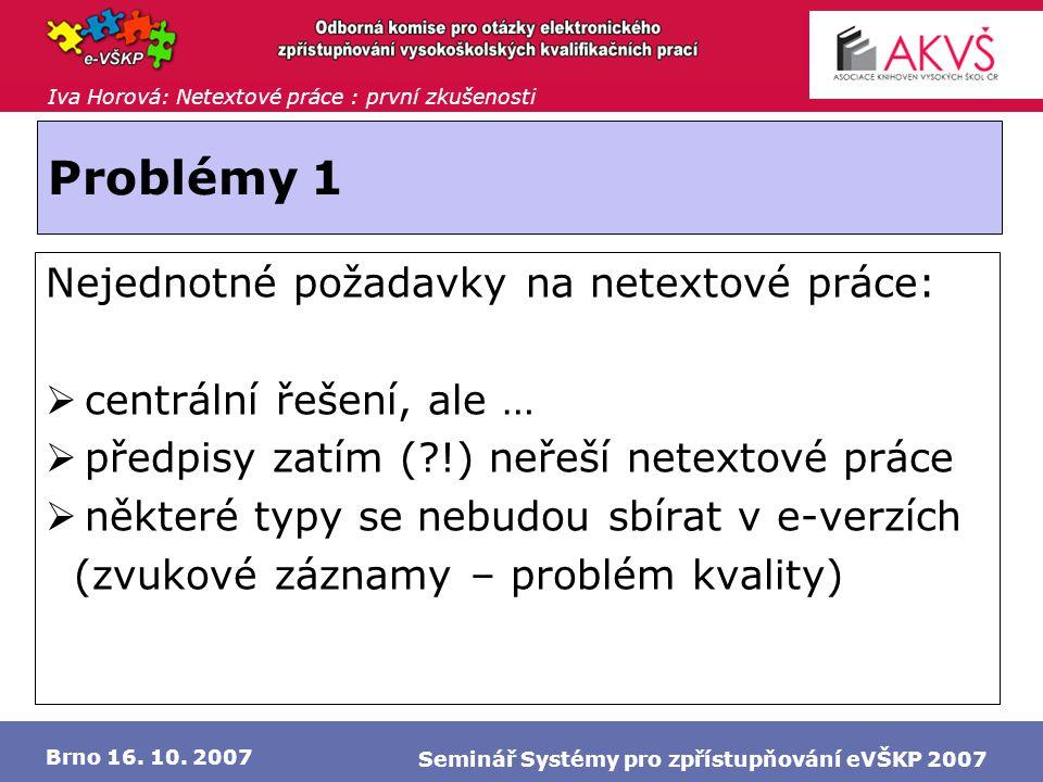 Iva Horová: Netextové práce : první zkušenosti Brno 16. 10. 2007 Seminář Systémy pro zpřístupňování eVŠKP 2007 Problémy 1 Nejednotné požadavky na nete