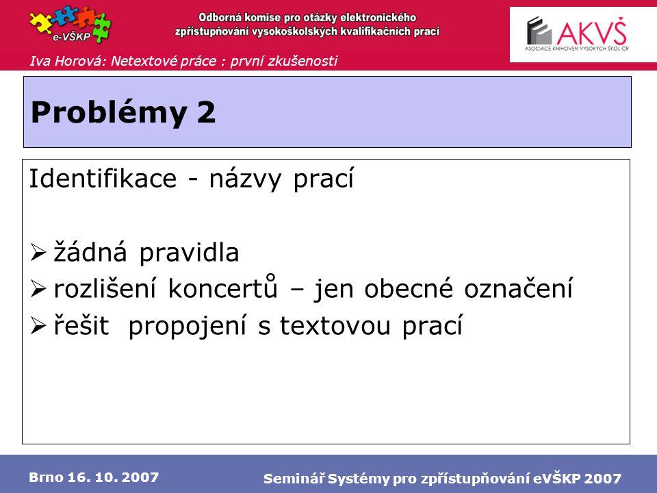Iva Horová: Netextové práce : první zkušenosti Brno 16. 10. 2007 Seminář Systémy pro zpřístupňování eVŠKP 2007 Problémy 2 Identifikace - názvy prací 