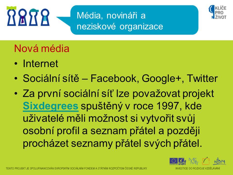 Nová média •Internet •Sociální sítě – Facebook, Google+, Twitter •Za první sociální síť lze považovat projekt Sixdegrees spuštěný v roce 1997, kde uživatelé měli možnost si vytvořit svůj osobní profil a seznam přátel a později procházet seznamy přátel svých přátel.