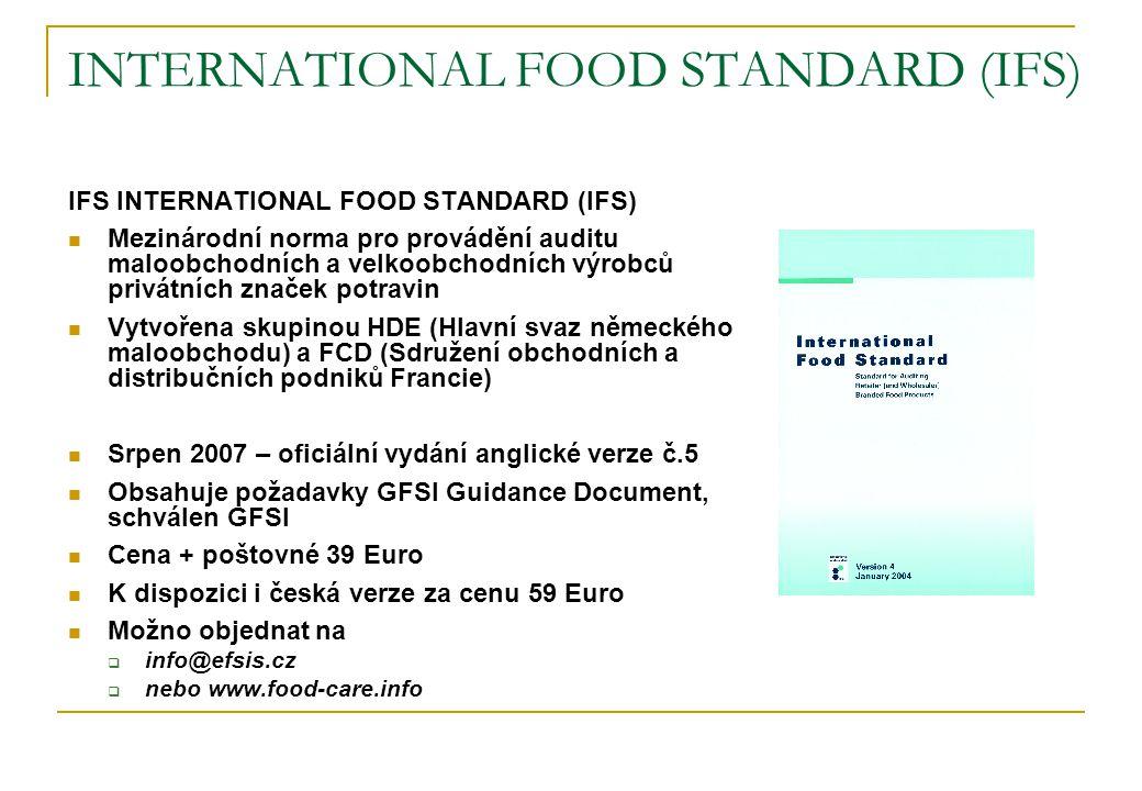 INTERNATIONAL FOOD STANDARD (IFS) IFS INTERNATIONAL FOOD STANDARD (IFS)  Mezinárodní norma pro provádění auditu maloobchodních a velkoobchodních výrobců privátních značek potravin  Vytvořena skupinou HDE (Hlavní svaz německého maloobchodu) a FCD (Sdružení obchodních a distribučních podniků Francie)  Srpen 2007 – oficiální vydání anglické verze č.5  Obsahuje požadavky GFSI Guidance Document, schválen GFSI  Cena + poštovné 39 Euro  K dispozici i česká verze za cenu 59 Euro  Možno objednat na  info@efsis.cz  nebo www.food-care.info