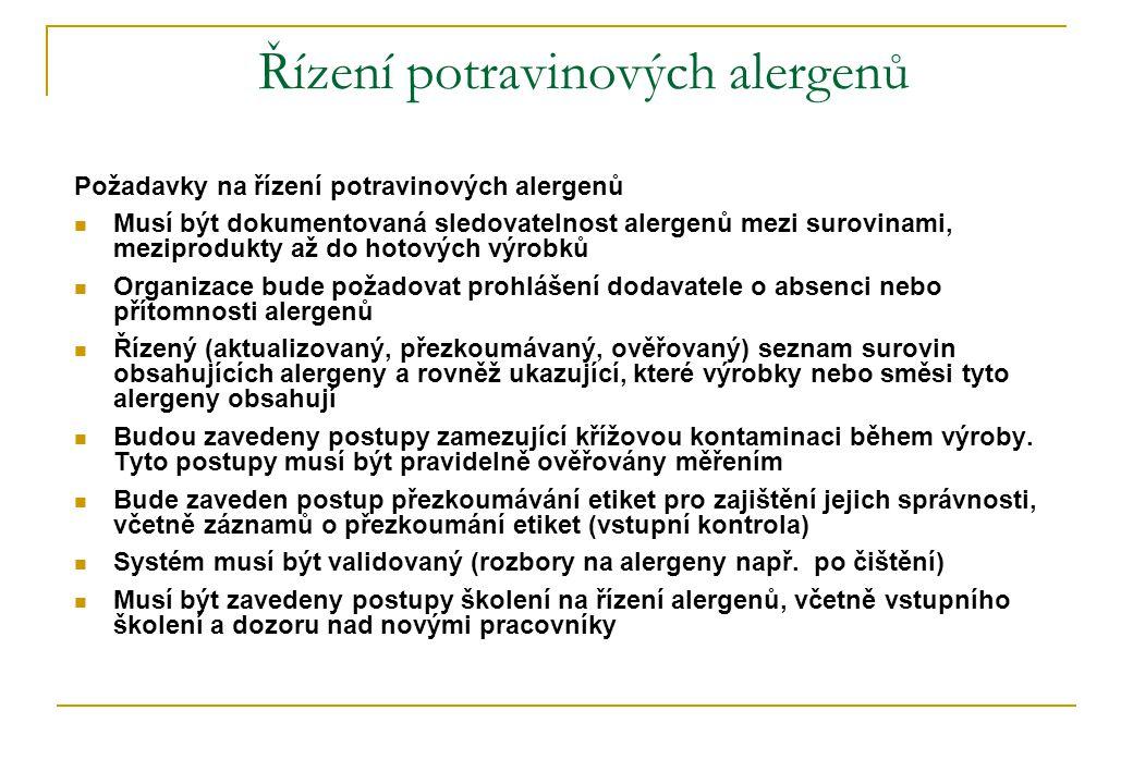 Řízení potravinových alergenů Požadavky na řízení potravinových alergenů  Musí být dokumentovaná sledovatelnost alergenů mezi surovinami, meziprodukty až do hotových výrobků  Organizace bude požadovat prohlášení dodavatele o absenci nebo přítomnosti alergenů  Řízený (aktualizovaný, přezkoumávaný, ověřovaný) seznam surovin obsahujících alergeny a rovněž ukazující, které výrobky nebo směsi tyto alergeny obsahují  Budou zavedeny postupy zamezující křížovou kontaminaci během výroby.