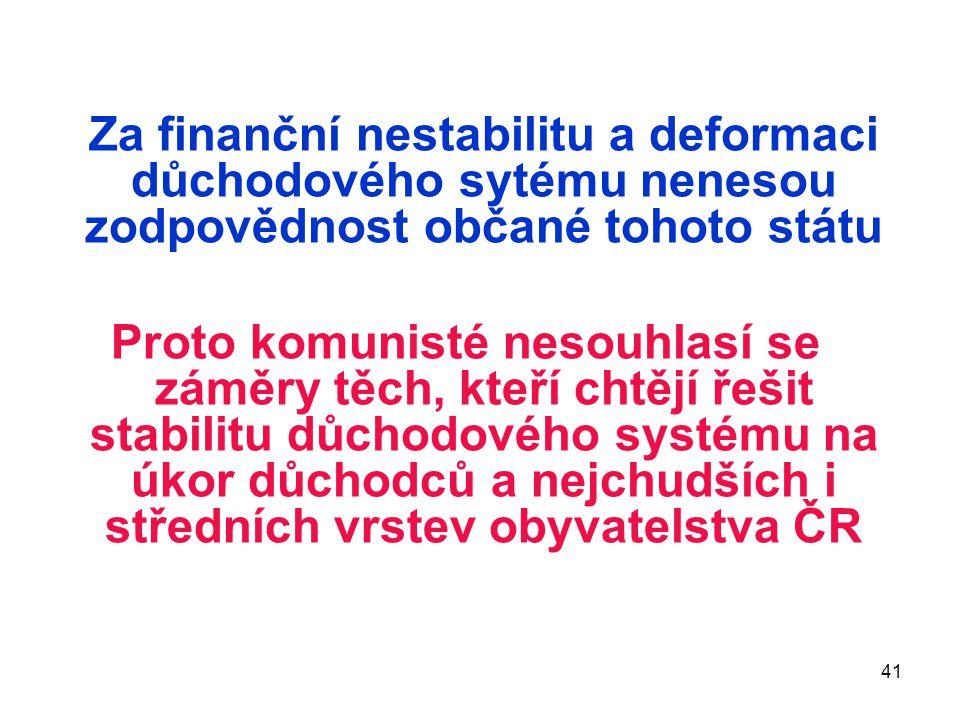 41 Za finanční nestabilitu a deformaci důchodového sytému nenesou zodpovědnost občané tohoto státu Proto komunisté nesouhlasí se záměry těch, kteří ch