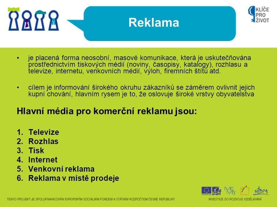 Reklama •je placená forma neosobní, masové komunikace, která je uskutečňována prostřednictvím tiskových médií (noviny, časopisy, katalogy), rozhlasu a televize, internetu, venkovních médií, výloh, firemních štítů atd.