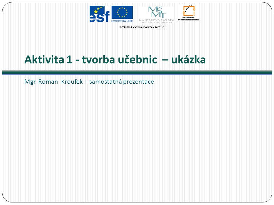 Aktivita 1 - tvorba učebnic – ukázka Mgr. Roman Kroufek - samostatná prezentace INVESTICE DO ROZVOJE VZDĚLÁVÁNÍ