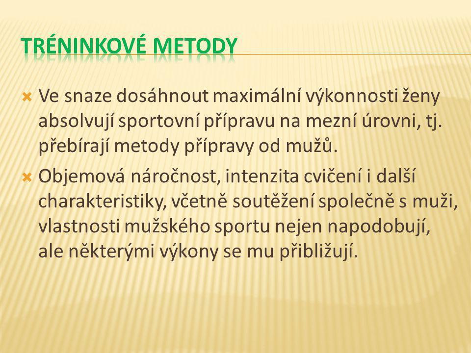  Ve snaze dosáhnout maximální výkonnosti ženy absolvují sportovní přípravu na mezní úrovni, tj. přebírají metody přípravy od mužů.  Objemová náročno