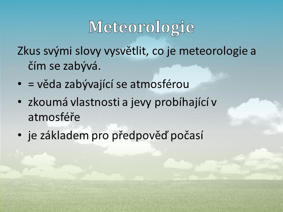 Zkus svými slovy vysvětlit, co je meteorologie a čím se zabývá. • = věda zabývající se atmosférou • zkoumá vlastnosti a jevy probíhající v atmosféře •