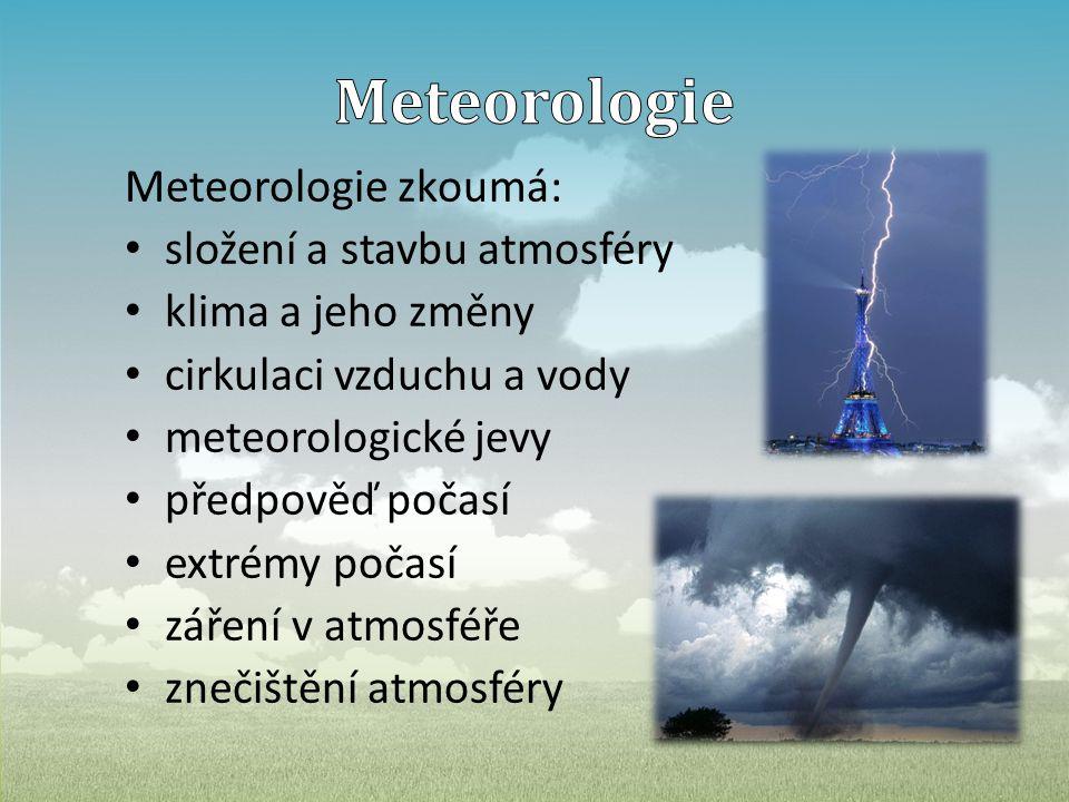 Meteorologie zkoumá: • složení a stavbu atmosféry • klima a jeho změny • cirkulaci vzduchu a vody • meteorologické jevy • předpověď počasí • extrémy počasí • záření v atmosféře • znečištění atmosféry