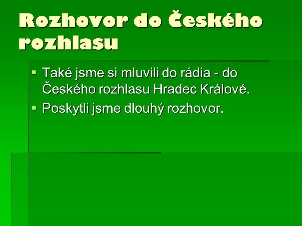 Rozhovor do Českého rozhlasu  Také jsme si mluvili do rádia - do Českého rozhlasu Hradec Králové.  Poskytli jsme dlouhý rozhovor.