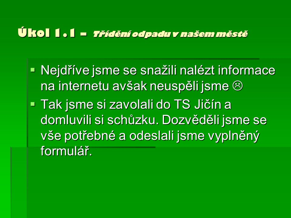 Úkol 1.1 – Třídění odpadu v našem městě  Nejdříve jsme se snažili nalézt informace na internetu avšak neuspěli jsme   Tak jsme si zavolali do TS Jičín a domluvili si schůzku.