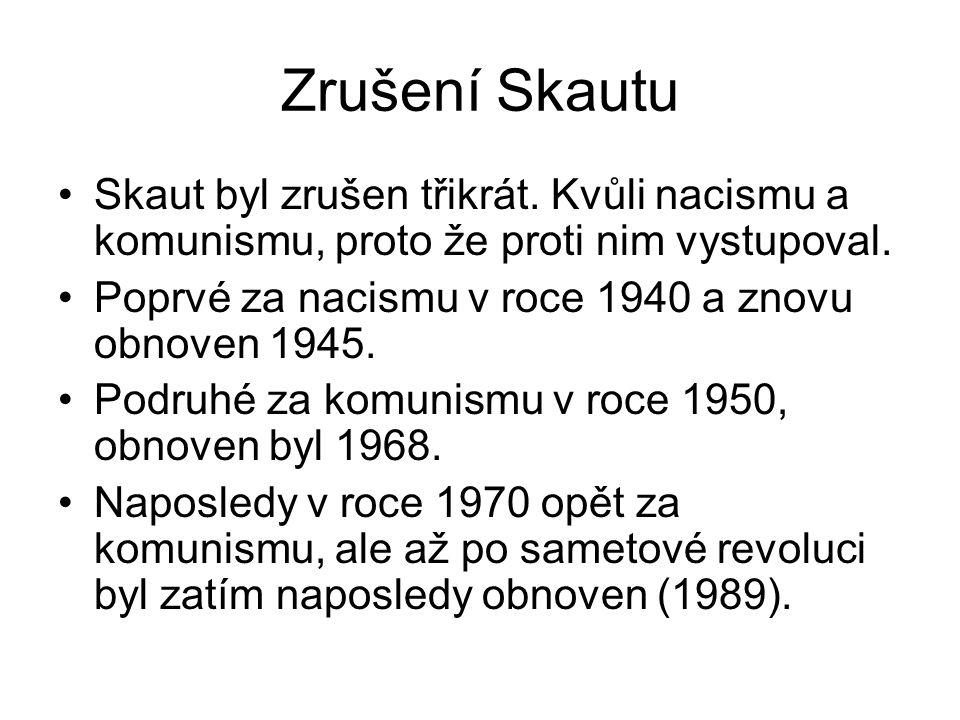 Zrušení Skautu •Skaut byl zrušen třikrát. Kvůli nacismu a komunismu, proto že proti nim vystupoval. •Poprvé za nacismu v roce 1940 a znovu obnoven 194