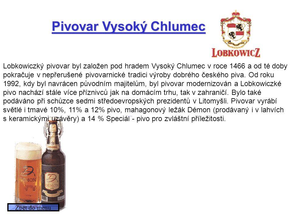 Pivovar Vysoký Chlumec Lobkowiczký pivovar byl založen pod hradem Vysoký Chlumec v roce 1466 a od té doby pokračuje v nepřerušené pivovarnické tradici výroby dobrého českého piva.
