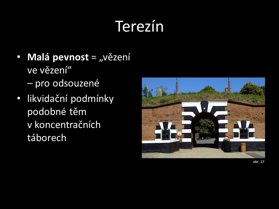 """Terezín • Malá pevnost = """"vězení ve vězení"""" – pro odsouzené • likvidační podmínky podobné těm v koncentračních táborech obr. 17"""