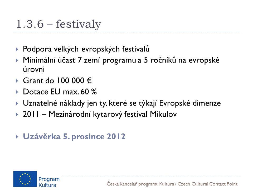 Česká kancelář programu Kultura / Czech Cultural Contact Point 1.3.6 – festivaly  Podpora velkých evropských festivalů  Minimální účast 7 zemí programu a 5 ročníků na evropské úrovni  Grant do 100 000 €  Dotace EU max.
