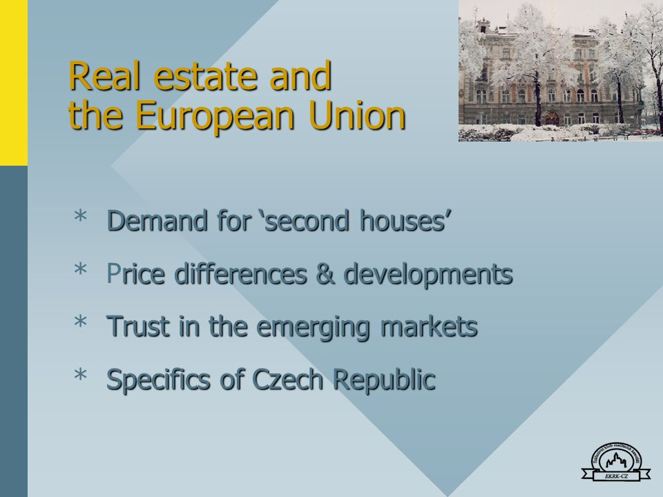 Real estate and the European Union Demand for 'second houses' * Demand for 'second houses' rice differences & developments * Price differences & developments Trust in the emerging markets * Trust in the emerging markets Specifics of Czech Republic * Specifics of Czech Republic